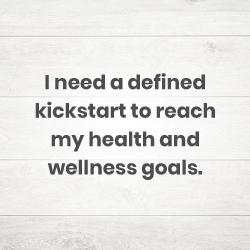 I need a defined kickstart to reach my health and wellness goals.