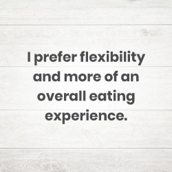 I prefer flexibility and more of an overall eating experience.