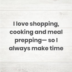 I love shopping, cooking and meal prepping— so I always make time